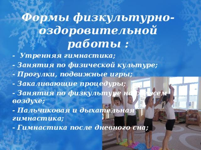 Формы физкультурно-оздоровительной работы : - Утренняя гимнастика; - Занятия по физической культуре; - Прогулки, подвижные игры; - Закаливающие процедуры; - Занятия по физкультуре на свежем воздухе; - Пальчиковая и дыхательная гимнастика; - Гимнастика после дневного сна;