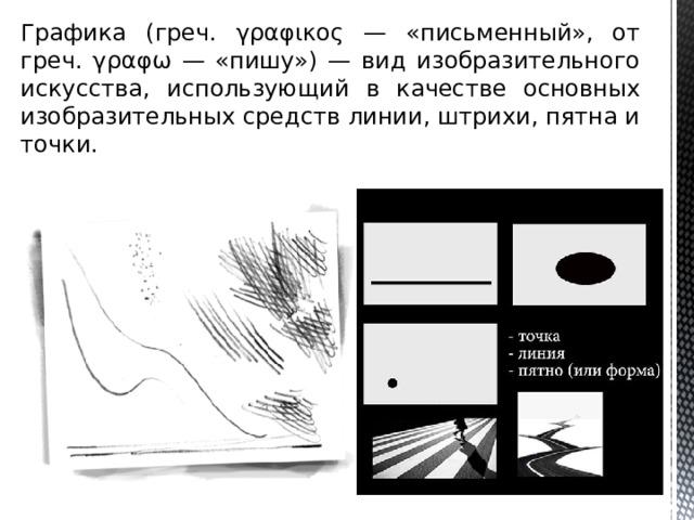 Графика (греч. γραφικος — «письменный», от греч. γραφω — «пишу») — вид изобразительного искусства, использующий в качестве основных изобразительных средств линии, штрихи, пятна и точки.