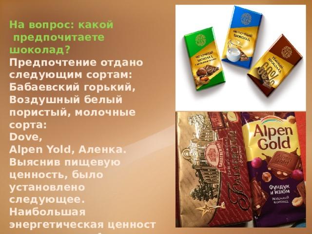 На вопрос:какой предпочитаете шоколад? Предпочтение отдано следующим сортам: Бабаевский горький, Воздушный белый пористый, молочные сорта: Dove, Alpen Yold, Аленка. Выяснив пищевую ценность, было установлено следующее.  Наибольшая энергетическаяценностьу шоколада Аленка, немного уступает Бабаевский.