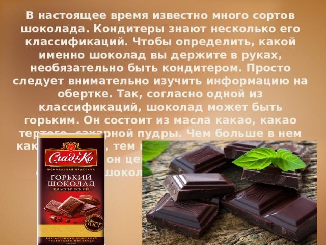 В настоящее время известно много сортов шоколада. Кондитеры знают несколько его классификаций. Чтобы определить, какой именно шоколад вы держите в руках, необязательно быть кондитером. Просто следует внимательно изучить информацию на обертке. Так, согласно одной из классификаций, шоколад может быть горьким. Он состоит из масла какао, какао тертого, сахарной пудры. Чем больше в нем какао тертого, тем шоколад более горький и тем более он ценится. Такой шоколад считается шоколадом без добавлений.