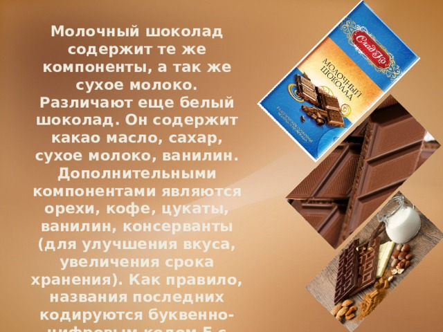 Молочный шоколад содержит те же компоненты, а так же сухое молоко. Различают еще белый шоколад. Он содержит какао масло, сахар, сухое молоко, ванилин. Дополнительными компонентами являются орехи, кофе, цукаты, ванилин, консерванты (для улучшения вкуса, увеличения срока хранения). Как правило, названия последних кодируются буквенно-цифровым кодомЕс трехзначным числом.