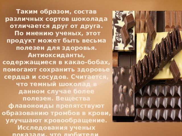 Таким образом, состав различных сортов шоколада отличается друг от друга.  По мнению ученых, этот продукт может быть весьма полезен для здоровья. Антиоксиданты, содержащиеся в какао-бобах, помогают сохранить здоровье сердца и сосудов. Считается, что темный шоколад в данном случае более полезен. Вещества флавоноиды препятствуют образованию тромбов в крови, улучшают кровообращение. Исследования ученых показали, что любители шоколада обладают уникальным обменом веществ.