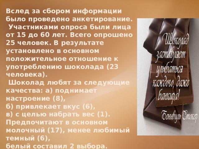 Вслед за сбором информации было проведено анкетирование.  Участниками опроса были лица от 15 до 60 лет. Всего опрошено 25  человек. В результате установлено в основном положительное отношение к употреблению шоколада (23 человека).  Шоколад любят за следующие качества: а) поднимает настроение (8), б) привлекает вкус (6), в) с целью набрать вес (1). Предпочитают в основном молочный (17), менее любимый темный (6), белый составил 2 выбора. На вопрос: считаете ли вы шоколад полезным, положительных ответов 19, затрудняются ответить – 6 человек.