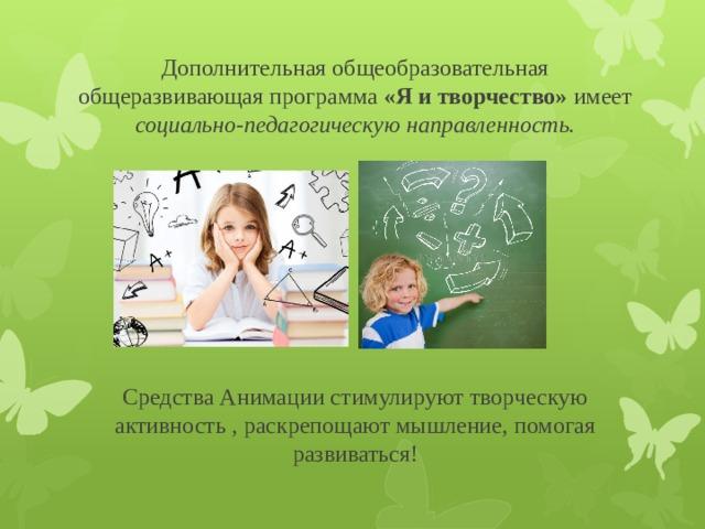Дополнительная общеобразовательная общеразвивающая программа «Я и творчество» имеет социально-педагогическую направленность.       Средства Анимации стимулируют творческую активность , раскрепощают мышление, помогая развиваться!