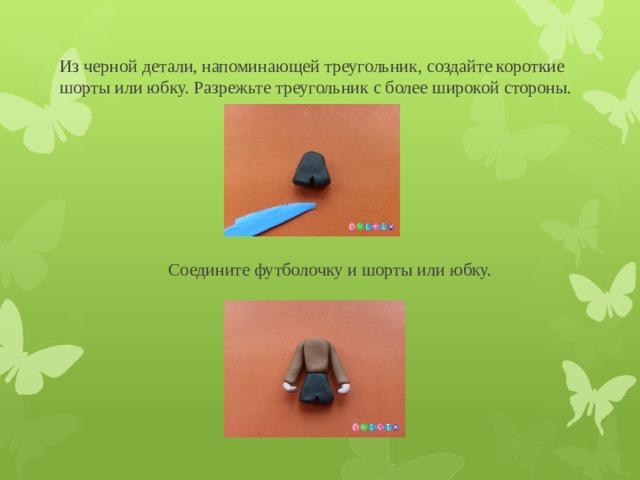 Из черной детали, напоминающей треугольник, создайте короткие шорты или юбку. Разрежьте треугольник с более широкой стороны. Соедините футболочку и шорты или юбку.