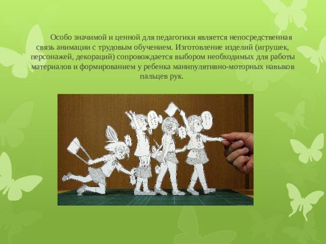 Особо значимой и ценной для педагогики является непосредственная связь анимации с трудовым обучением. Изготовление изделий (игрушек, персонажей, декораций) сопровождается выбором необходимых для работы материалов и формированием у ребенка манипулятивно-моторных навыков пальцев рук.