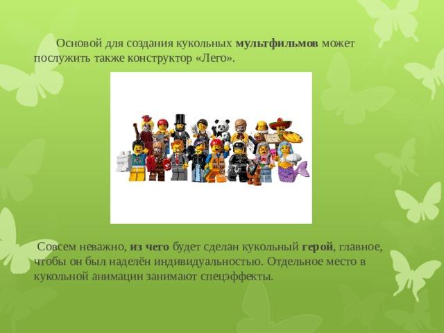 Основой для создания кукольных мультфильмов может послужить также конструктор «Лего».  Совсем неважно, из  чего будет сделан кукольный герой , главное, чтобы он был наделён индивидуальностью. Отдельное место в кукольной анимации занимают спецэффекты.