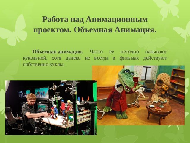 Работа над Анимационным проектом. Объемная Анимация.  Объемная  анимация . Часто ее неточно называют кукольной, хотя далеко не всегда в фильмах действуют собственно куклы.