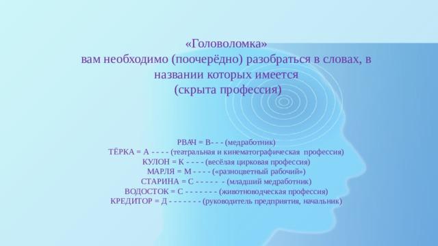 «Головоломка» вам необходимо (поочерёдно) разобраться в словах, в названии которых имеется  (скрыта профессия)    РВАЧ = В- - - (медработник)  ТЁРКА = А - - - - (театральная и кинематографическая профессия)  КУЛОН = К - - - - (весёлая цирковая профессия)  МАРЛЯ = М - - - - («разноцветный рабочий»)  СТАРИНА = С - - - - - - (младший медработник)  ВОДОСТОК = С - - - - - - - (животноводческая профессия)  КРЕДИТОР = Д - - - - - - - (руководитель предприятия, начальник)