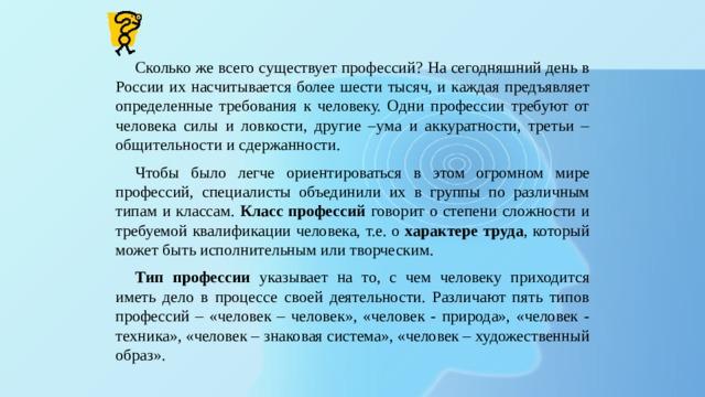 Сколько же всего существует профессий? На сегодняшний день в России их насчитывается более шести тысяч, и каждая предъявляет определенные требования к человеку. Одни профессии требуют от человека силы и ловкости, другие –ума и аккуратности, третьи – общительности и сдержанности. Чтобы было легче ориентироваться в этом огромном мире профессий, специалисты объединили их в группы по различным типам и классам. Класс профессий говорит о степени сложности и требуемой квалификации человека, т.е. о характере труда , который может быть исполнительным или творческим. Тип профессии указывает на то, с чем человеку приходится иметь дело в процессе своей деятельности. Различают пять типов профессий – «человек – человек», «человек - природа», «человек - техника», «человек – знаковая система», «человек – художественный образ».