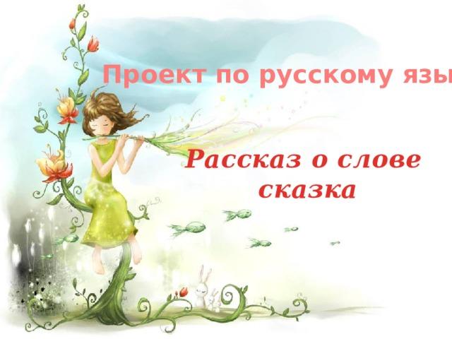 Проект по русскому языку Рассказ о слове сказка
