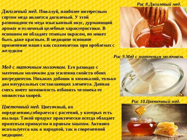 Рис 8.Дягилевый мед. Дягилевый мед. Пожалуй, наиболее интересным сортом меда является дягилевый. У этой разновидности меда изысканный вкус, дурманящий аромат и отличный целебные характеристики. В основном он обладает темным окрасом, но может быть даже красным. В медицине основное применение нашел как спазмолетик при проблемах с желудком Рис 9.Мед с маточным молочком. Мед с маточным молочком. Его разводят с маточным молочком для усиления свойств обоих ингредиентов. Никаких добавок и химикалий, только два натуральных составляющих элемента. Данная смесь имеет возможность избавить человека от множества хворей. Рис 10.Цветочный мед. Цветочный мед. Цветочный, по определению,собирается с растений, у которых есть пыльца. Такой продукт практически всегда обладает приятным привкусом и пряным запахом. Активно используется как в народной, так и современной медицине.