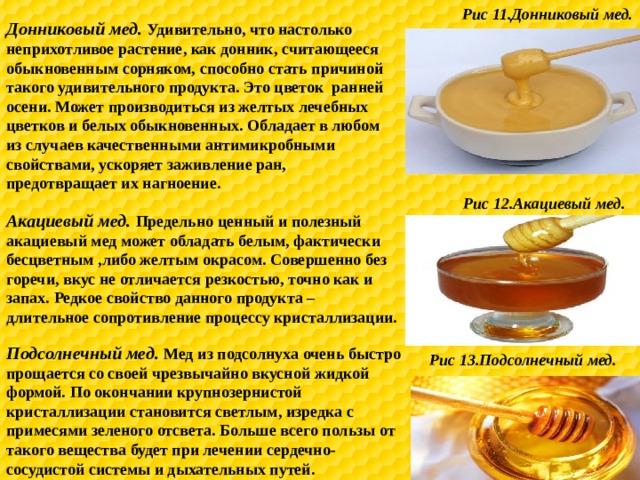 Рис 11.Донниковый мед. Донниковый мед. Удивительно, что настолько неприхотливое растение, как донник, считающееся обыкновенным сорняком, способно стать причиной такого удивительного продукта. Это цветок ранней осени. Может производиться из желтых лечебных цветков и белых обыкновенных. Обладает в любом из случаев качественными антимикробными свойствами, ускоряет заживление ран, предотвращает их нагноение. Рис 12.Акациевый мед. Акациевый мед. Предельно ценный и полезный акациевый мед может обладать белым, фактически бесцветным ,либо желтым окрасом. Совершенно без горечи, вкус не отличается резкостью, точно как и запах. Редкое свойство данного продукта – длительное сопротивление процессу кристаллизации. Подсолнечный мед. Мед из подсолнуха очень быстро прощается со своей чрезвычайно вкусной жидкой формой. По окончании крупнозернистой кристаллизации становится светлым, изредка с примесями зеленого отсвета. Больше всего пользы от такого вещества будет при лечении сердечно-сосудистой системы и дыхательных путей. Рис 13.Подсолнечный мед.