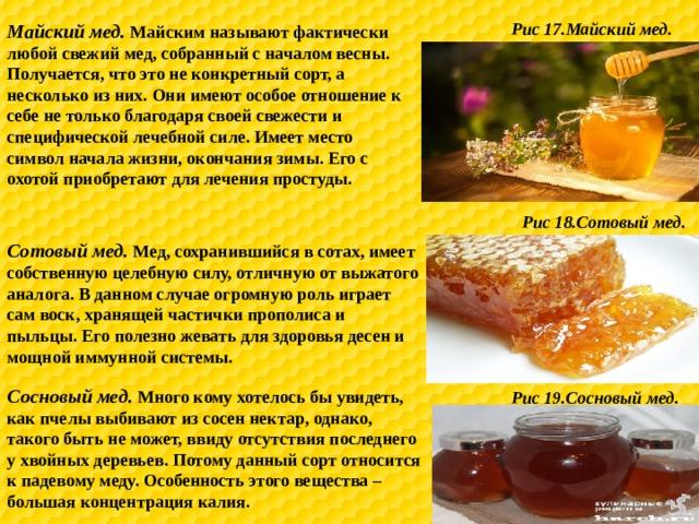 Рис 17.Майский мед. Майский мед. Майским называют фактически любой свежий мед, собранный с началом весны. Получается, что это не конкретный сорт, а несколько из них. Они имеют особое отношение к себе не только благодаря своей свежести и специфической лечебной силе. Имеет место символ начала жизни, окончания зимы. Его с охотой приобретают для лечения простуды. Рис 18.Сотовый мед. Сотовый мед. Мед, сохранившийся в сотах, имеет собственную целебную силу, отличную от выжатого аналога. В данном случае огромную роль играет сам воск, хранящей частички прополиса и пыльцы. Его полезно жевать для здоровья десен и мощной иммунной системы. Сосновый мед. Много кому хотелось бы увидеть, как пчелы выбивают из сосен нектар, однако, такого быть не может, ввиду отсутствия последнего у хвойных деревьев. Потому данный сорт относится к падевому меду. Особенность этого вещества – большая концентрация калия. Рис 19.Сосновый мед.