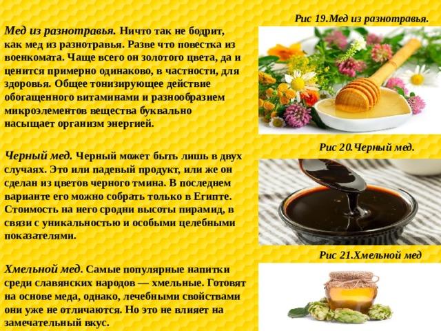 Рис 19.Мед из разнотравья. Мед из разнотравья. Ничто так не бодрит, как мед из разнотравья. Разве что повестка из военкомата. Чаще всего он золотого цвета, да и ценится примерно одинаково, в частности, для здоровья. Общее тонизирующее действие обогащенного витаминами и разнообразием микроэлементов вещества буквально насыщает организм энергией. Рис 20.Черный мед. Черный мед. Черный может быть лишь в двух случаях. Это или падевый продукт, или же он сделан из цветов черного тмина. В последнем варианте его можно собрать только в Египте. Стоимость на него сродни высоты пирамид, в связи с уникальностью и особыми целебными показателями. Рис 21.Хмельной мед Хмельной мед . Самые популярные напитки среди славянских народов — хмельные. Готовят на основе меда, однако, лечебными свойствами они уже не отличаются. Но это не влияет на замечательный вкус.