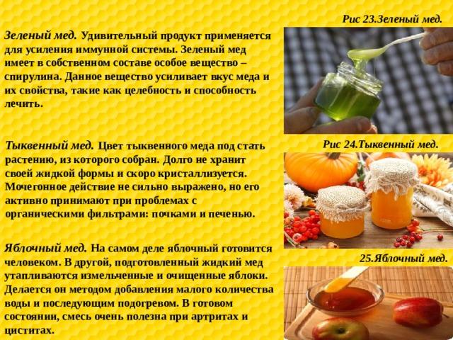 Рис 23.Зеленый мед. Зеленый мед. Удивительный продукт применяется для усиления иммунной системы. Зеленый мед имеет в собственном составе особое вещество – спирулина. Данное вещество усиливает вкус меда и их свойства, такие как целебность и способность лечить. Тыквенный мед. Цвет тыквенного меда под стать растению, из которого собран. Долго не хранит своей жидкой формы и скоро кристаллизуется. Мочегонное действие не сильно выражено, но его активно принимают при проблемах с органическими фильтрами: почками и печенью. Рис 24.Тыквенный мед. Яблочный мед. На самом деле яблочный готовится человеком. В другой, подготовленный жидкий мед утапливаются измельченные и очищенные яблоки. Делается он методом добавления малого количества воды и последующим подогревом. В готовом состоянии, смесь очень полезна при артритах и циститах. 25.Яблочный мед.