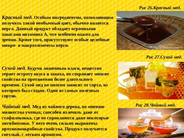 Рис 26.Красный мед. Красный мед. Особым ингредиентом, позволяющим получить такой необычный цвет, обычно является перга. Данный продукт обладает огромными запасами витамина А, что особенно важно для зрения. Кроме того, присутствуют особые целебные микро- и макроэлементы перги. Рис 27.Сухой мед. Сухой мед. Будучи лишенным влаги, вещество теряет остроту вкуса и запаха, но сохраняет многие свойства на протяжении более длительного времени. Сухой мед во многом зависит от сорта, из которого был создан. Один из самых полезных сортов. Рис 28.Чайный мед. Чайный мед. Мед из чайного дерева, по мнению множества ученых, способен излечить даже от стафилококка, где не справляются даже некоторые антибиотики. У него очень сильно выражены противомикробные свойства. Продукт получается светлый, с легким ароматом.