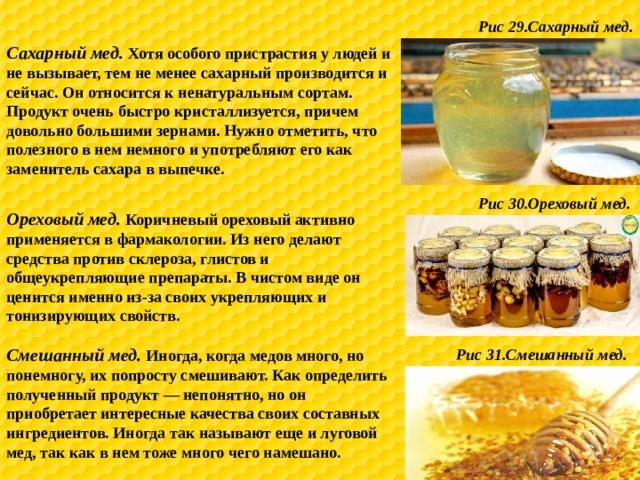 Рис 29.Сахарный мед. Сахарный мед. Хотя особого пристрастия у людей и не вызывает, тем не менее сахарный производится и сейчас. Он относится к ненатуральным сортам. Продукт очень быстро кристаллизуется, причем довольно большими зернами. Нужно отметить, что полезного в нем немного и употребляют его как заменитель сахара в выпечке. Рис 30.Ореховый мед. Ореховый мед. Коричневый ореховый активно применяется в фармакологии. Из него делают средства против склероза, глистов и общеукрепляющие препараты. В чистом виде он ценится именно из-за своих укрепляющих и тонизирующих свойств. Смешанный мед. Иногда, когда медов много, но понемногу, их попросту смешивают. Как определить полученный продукт — непонятно, но он приобретает интересные качества своих составных ингредиентов. Иногда так называют еще и луговой мед, так как в нем тоже много чего намешано. Рис 31.Смешанный мед.