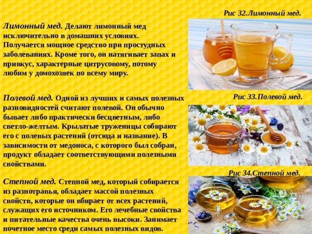 Рис 32.Лимонный мед. Лимонный мед. Делают лимонный мед исключительно в домашних условиях. Получается мощное средство при простудных заболеваниях. Кроме того, он натягивает запах и привкус, характерные цитрусовому, потому любим у домохозяек по всему миру. Рис 33.Полевой мед. Полевой мед. Одной из лучших и самых полезных разновидностей считают полевой. Он обычно бывает либо практически бесцветным, либо светло-желтым. Крылатые труженицы собирают его с полевых растений (отсюда и название). В зависимости от медоноса, с которого был собран, продукт обладает соответствующими полезными свойствами. Рис 34.Степной мед. Степной мед. Степной мед, который собирается из разнотравья, обладает массой полезных свойств, которые он вбирает от всех растений, служащих его источником. Его лечебные свойства и питательные качества очень высоки. Занимает почетное место среди самых полезных видов.