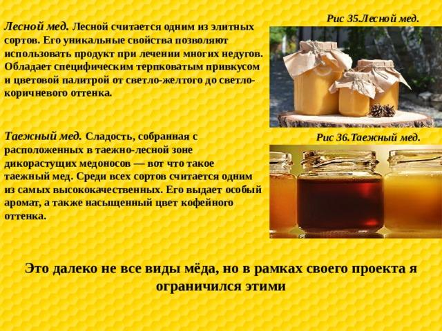 Рис 35.Лесной мед. Лесной мед. Лесной считается одним из элитных сортов. Его уникальные свойства позволяют использовать продукт при лечении многих недугов. Обладает специфическим терпковатым привкусом и цветовой палитрой от светло-желтого до светло-коричневого оттенка. Таежный мед. Сладость, собранная с расположенных в таежно-лесной зоне дикорастущих медоносов — вот что такое таежный мед. Среди всех сортов считается одним из самых высококачественных. Его выдает особый аромат, а также насыщенный цвет кофейного оттенка. Рис 36.Таежный мед. Это далеко не все виды мёда, но в рамках своего проекта я ограничился этими