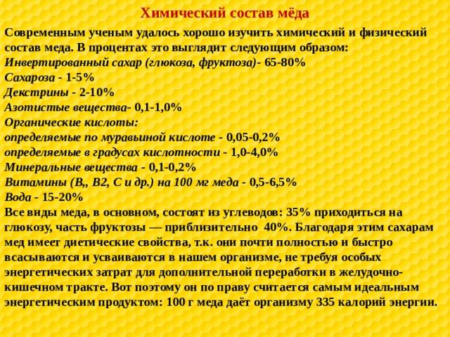 Химический состав мёда Современным ученым удалось хорошо изучить химический и физический состав меда. В процентах это выглядит следующим образом: Инвертированный сахар (глюкоза, фруктоза)- 65-80% Сахароза - 1-5% Декстрины - 2-10% Азотистые вещества - 0,1-1,0% Органические кислоты: определяемые по муравьиной кислоте - 0,05-0,2% определяемые в градусах кислотности - 1,0-4,0% Минеральные вещества - 0,1-0,2% Витамины (В,, В2, С и др.) на 100 мг меда - 0,5-6,5% Вода - 15-20% Все виды меда, в основном, состоят из углеводов: 35% приходиться на глюкозу, часть фруктозы — приблизительно 40%. Благодаря этим сахарам мед имеет диетические свойства, т.к. они почти полностью и быстро всасываются и усваиваются в нашем организме, не требуя особых энергетических затрат для дополнительной переработки в желудочно-кишечном тракте. Вот поэтому он по праву считается самым идеальным энергетическим продуктом: 100 г меда даёт организму 335 калорий энергии.