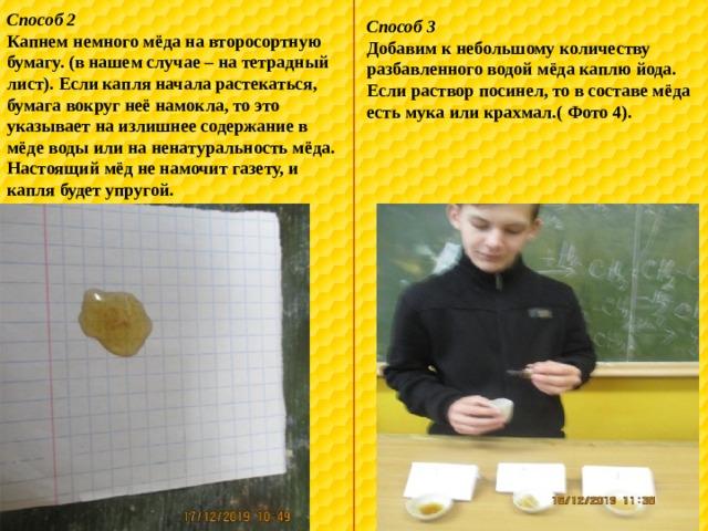 Способ 2 Капнем немного мёда на второсортную бумагу. (в нашем случае – на тетрадный лист). Если капля начала растекаться, бумага вокруг неё намокла, то это указывает на излишнее содержание в мёде воды или на ненатуральность мёда. Настоящий мёд не намочит газету, и капля будет упругой. Способ 3 Добавим к небольшому количеству разбавленного водой мёда каплю йода. Если раствор посинел, то в составе мёда есть мука или крахмал.( Фото 4).