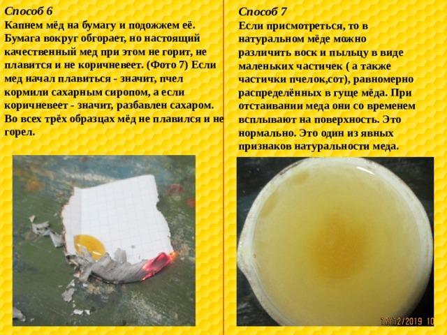 Способ 6 Капнем мёд на бумагу и подожжем её. Бумага вокруг обгорает, но настоящий качественный мед при этом не горит, не плавится и не коричневеет. (Фото 7) Если мед начал плавиться - значит, пчел кормили сахарным сиропом, а если коричневеет - значит, разбавлен сахаром. Во всех трёх образцах мёд не плавился и не горел. Способ 7 Если присмотреться, то в натуральном мёде можно различить воск и пыльцу в виде маленьких частичек ( а также частички пчелок,сот), равномерно распределённых в гуще мёда. При отстаивании меда они со временем всплывают на поверхность. Это нормально. Это один из явных признаков натуральности меда.