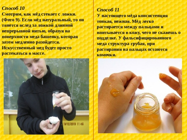 Способ 10 Смотрим, как мёд стекает с ложки. (Фото 9). Если мёд натуральный, то он тянется вслед за ложкой длинной непрерывной нитью, образуя на поверхности меда башенку, которая затем медленно разойдется. Искусственный мед будет просто растекаться в массе. Способ 11 У настоящего мёда консистенция тонкая, нежная. Мёд легко растирается между пальцами и впитывается в кожу, чего не скажешь о подделке. У фальсифицированного меда структура грубая, при растирании на пальцах остаются комочки.