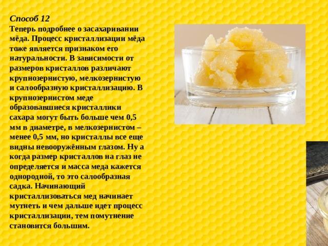 Способ 12 Теперь подробнее о засахаривании мёда. Процесс кристаллизации мёда тоже является признаком его натуральности. В зависимости от размеров кристаллов различают крупнозернистую, мелкозернистую и салообразную кристаллизацию. В крупнозернистом меде образовавшиеся кристаллики сахара могут быть больше чем 0,5 мм в диаметре, в мелкозернистом – менее 0,5 мм, но кристаллы все еще видны невооружённым глазом. Ну а когда размер кристаллов на глаз не определяется и масса меда кажется однородной, то это салообразная садка. Начинающий кристаллизоваться мед начинает мутнеть и чем дальше идет процесс кристаллизации, тем помутнение становится большим.