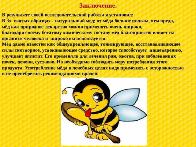 Заключение. В результате своей исследовательской работы я установил: В 3х взятых образцах - натуральный мед; от мёда больше пользы, чем вреда, мёд как природное лекарство можно применять очень широко, благодаря своему богатому химическому составу мёд благоприятно влияет на организм человека и широко им используется. Мёд давно известен как общеукрепляющее, тонизирующее, восстанавливающее силы снотворное, успокаивающее средство, которое способствует пищеварению, улучшает аппетит. Его применяли для лечения ран, ожогов, при заболеваниях почек, печени, суставов. Но необходимо соблюдать меру потребления этого продукта. Употребление мёда в лечебных целях надо применять с осторожностью и не пренебрегать рекомендациями врачей.