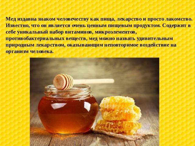 Мед издавна знаком человечеству как пища, лекарство и просто лакомство. Известно, что он является очень ценным пищевым продуктом. Содержит в себе уникальный набор витаминов, микроэлементов, противобактериальных веществ, мед можно назвать удивительным природным лекарством, оказывающим неповторимое воздействие на организм человека.