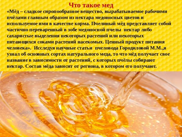 Что такое мед «Мёд – сладкое сиропообразное вещество, вырабатываемое рабочими пчёлами главным образом из нектара медоносных цветов и используемое ими в качестве корма. Пчелиный мёд представляет собой частично переваренный в зобе медоносной пчелы нектар либо сахаристые выделения некоторых растений или некоторых питающихся соками растений насекомых. Ценный продукт питания человека». Исследуя научные статьи пчеловода Городиловой М.М.,я узнал об основных сортах натурального меда, то что мёд получает свое название в зависимости от растений, с которых пчёлы собирают нектар. Состав мёда зависит от региона, в котором его получают.