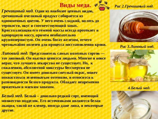 Виды меда. Рис 2.Гречишный мед. Гречишный мед. Один из наиболее ценных видов, гречишный пчелиный продукт собирается из одноименных цветов. У него очень сладкий, вплоть до терпкости, вкус и соответствующий запах. Кристаллизация его темной массы всегда протекает в однородную массу, причем необязательно крупнозернистую. Он очень богат железом, отчего чрезвычайно полезен для процесса восстановления крови. Рис 3.Липовый мед. Липовый мед . Представитель самых полезных сортов — это липовый. Он высоко ценится людьми. Многие и вовсе верят, что лучшего лекарства не существует. Но, к сожалению, абсолютной микстуры бессмертия не существует. Он имеет довольно светлый окрас, может похвастаться зеленоватым оттенком, и относится к разновидности белого продукта. Обладает непременно приятным и мягким запахом. 4.Белый мед. Белый мед. Белый – довольно редкий сорт, имеющий множество подделок. Его источниками являются белая акация, такой же клевер, иногда даже липа, и некоторые другие.