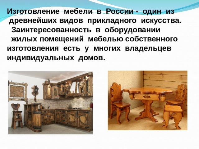 Изготовление мебели в России - один из  древнейших видов прикладного искусства.  Заинтересованность в оборудовании  жилых помещений мебелью собственного изготовления есть у многих владельцев индивидуальных домов.