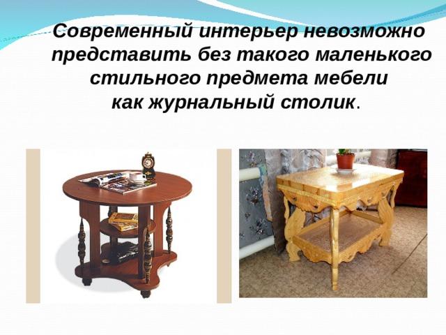 Современный интерьер невозможно  представить без такого маленького  стильного предмета мебели как журнальный столик .