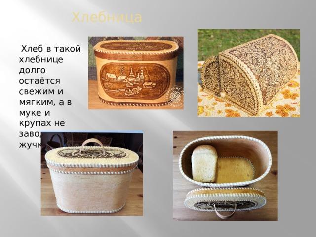 Хлебница  Хлеб в такой хлебнице долго остаётся свежим и мягким, а в муке и крупах не заводятся жучки.
