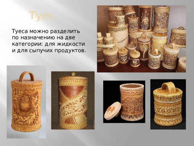 Туес Туеса можно разделить по назначению на две категории: для жидкости и для сыпучих продуктов.