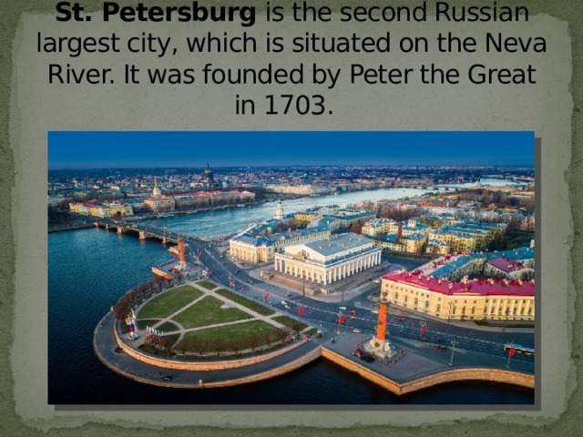 St. Petersburg  is the second Russian largest city, which is situated on the Neva River. It was founded by Peter the Great in 1703.