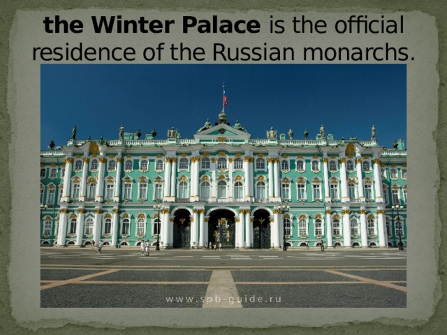 the Winter Palace  is the official residence of the Russian monarchs.