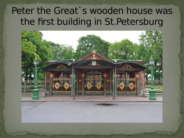 Peter the Great`s wooden house was the first building in St.Petersburg