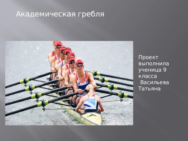 Академическая гребля Проект выполнила ученица 9 класса  Васильева Татьяна