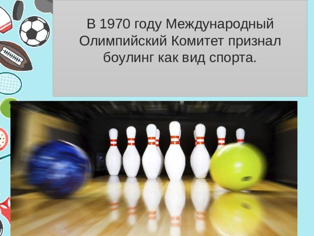 В 1970 году Международный Олимпийский Комитет признал боулинг как вид спорта.