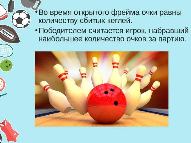Во время открытого фрейма очки равны количеству сбитых кеглей. Победителем считается игрок, набравший наибольшее количество очков за партию.