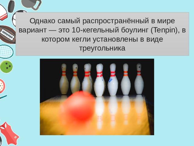 Однако самый распространённый в мире вариант— это 10-кегельный боулинг (Tenpin), в котором кегли установлены в виде треугольника