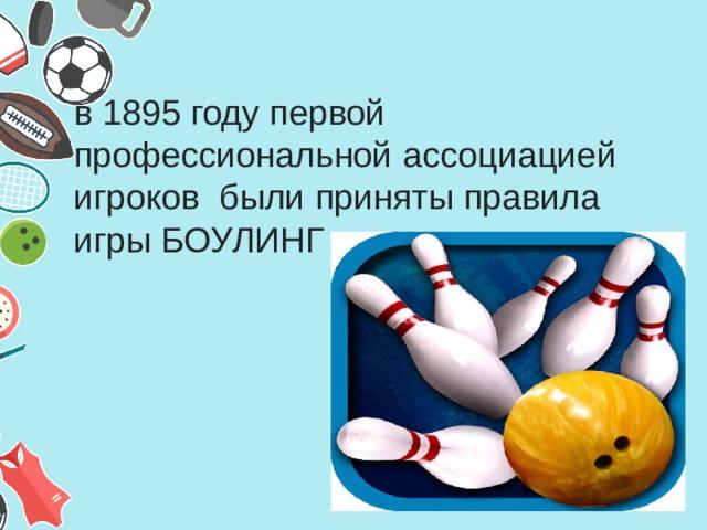 в 1895 году первой профессиональной ассоциацией игроков были приняты правила игры БОУЛИНГ