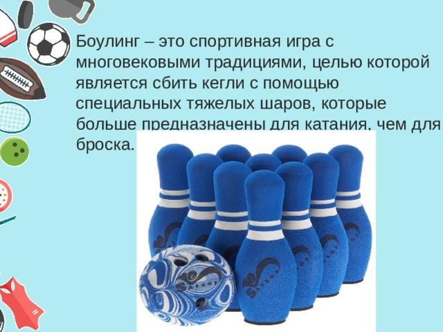 Боулинг – это спортивная игра с многовековыми традициями, целью которой является сбить кегли с помощью специальных тяжелых шаров, которые больше предназначены для катания, чем для броска.