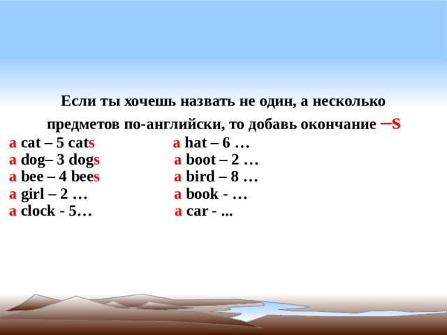Если ты хочешь назвать не один, а несколько предметов по-английски, то добавь окончание – s a  cat – 5 cat s   a hat – 6 … a  dog– 3 dog s   a  boot – 2 … a  bee – 4 bee s  a  bird – 8 … a  girl – 2 … a  book - … a  clock - 5… a  car - ...