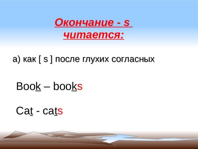 Окончание - s читается: а) как [ s ] после глухих согласных Boo k – boo k s Ca t - ca t s