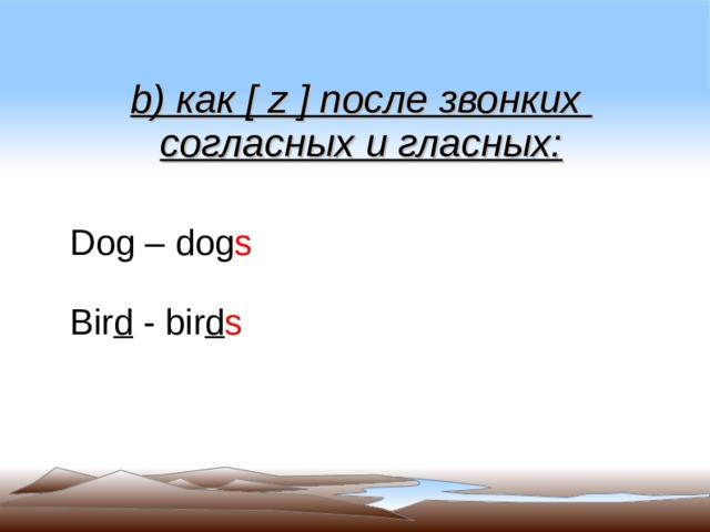 b ) как [ z ] после звонких согласных и гласных: Dog – dog s Bir d -  bir d s