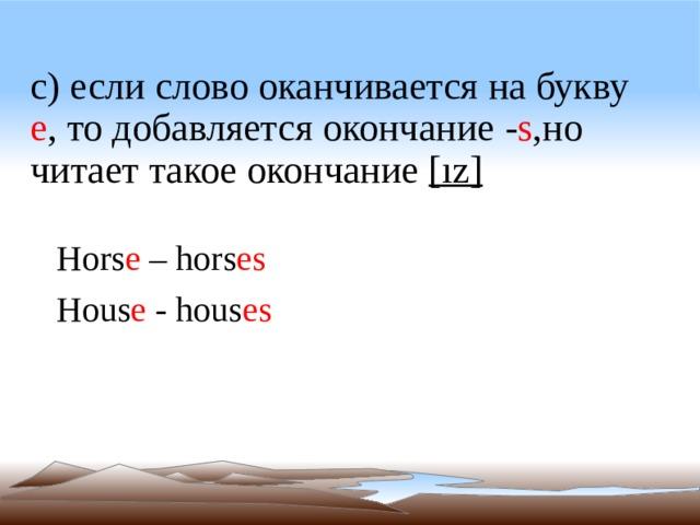 c) если слово оканчивается на букву е ,  то добавляется окончание - s , но читает такое окончание [ız] Hors e – hors es  Hous e - hous es